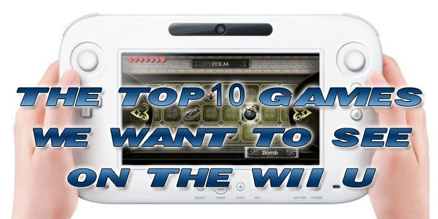 The Top 10 Games We Want To See On The Wii U