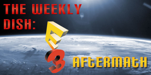 The Weekly Dish – E3 Aftermath