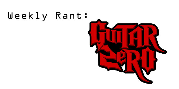 Weekly Rant - Guitar Zero