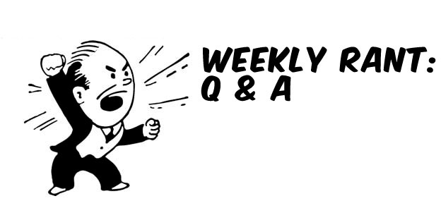 Weekly Rant: Q&A