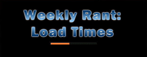 Weekly Rant - Load Times