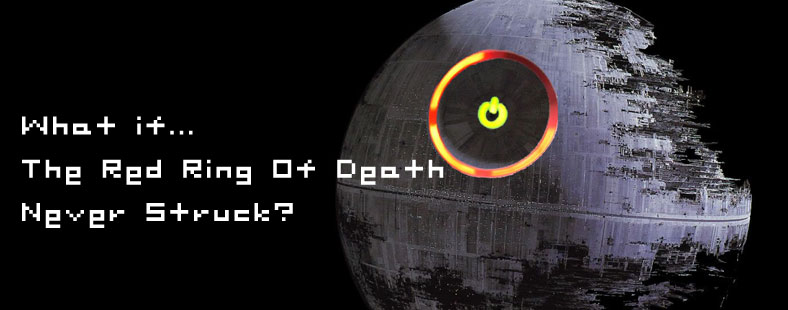 What If The Red Ring Of Death Never Struck?