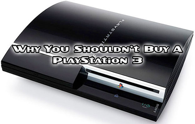 Why You Shouldn't - Buy the PlayStation 3!