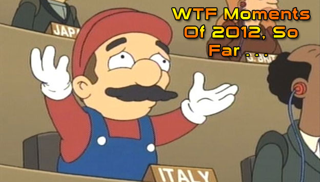 WTF Moments Of 2012, So Far…